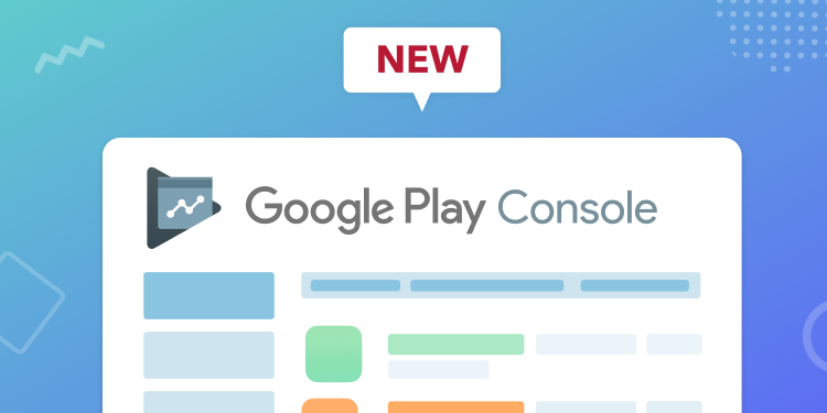 What's changing in the new Google Play Console?